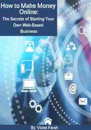 How to Make Money Online: The Secrets of Starting Your Own Web-Based Business by Violet Farah