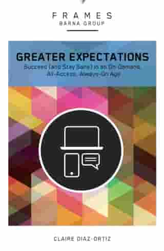 Greater Expectations (Frames Series), eBook: Succeed (and Stay Sane) in an On-Demand, All-Access, Always-On Age by Barna Group