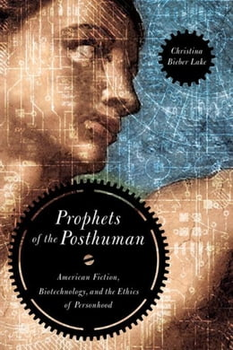 Book Prophets of the Posthuman: American Fiction, Biotechnology, and the Ethics of Personhood by Bieber Lake, Christina