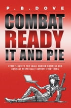 Combat Ready IT and PIE: Cyber Security for Small Medium Business and Perpetual Improvement Everywhe by P.B. Dove
