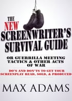 The New Screenwriter's Survival Guide: Or, Guerrilla Meeting Tactics and Other Acts of War by Max Adams