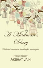 A Madman's Diary: Dedicated To Pessimism, Bad Thoughts, And Laughter by Akshat Jain
