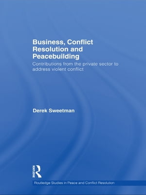Business,  Conflict Resolution and Peacebuilding Contributions from the private sector to address violent conflict