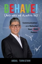 Behave! (And Why We Always Do): Communication and Behavior: Your DISC Pattern by Abdul Turkistani