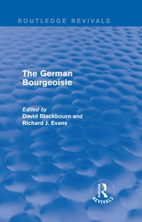 The German Bourgeoisie (Routledge Revivals): Essays on the Social History of the German Middle…