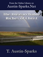 The Unsearchable Riches of Christ by T. Austin-Sparks