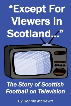 Except for Viewers in Scotland: The Story of Scottish Football on Television by Ronnie McDevitt