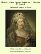 Memoirs of the Empress Catherine II. Written by Herself by Catherine II Empress of Russia