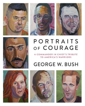 Portraits of Courage A Commander in Chief's Tribute to America's Warriors