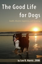 The Good Life For Dogs: Health, Lifestyle, Happiness, and Meaning