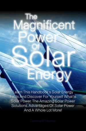 The Magnificent Power Of Solar Energy Learn This Handbook?s Solar Energy Facts And Discover For Yourself What Is Solar Power,  The Amazing Solar Power