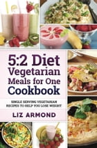 5:2 Vegetarian Meals for One Cookbook: Single Serving Vegetarian Recipes to Help You Lose Weight by Liz Armond