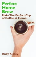 Perfect Home Brew: Make The Perfect Cup of Coffee at Home. 9ad21e83-edb7-4827-ba33-58debe64f4eb