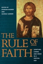 The Rule of Faith: Scripture, Canon, and Creed in a Critical Age by George Sumner