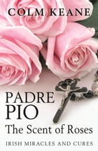 Padre Pio - The Scent of Roses by Colm Keane