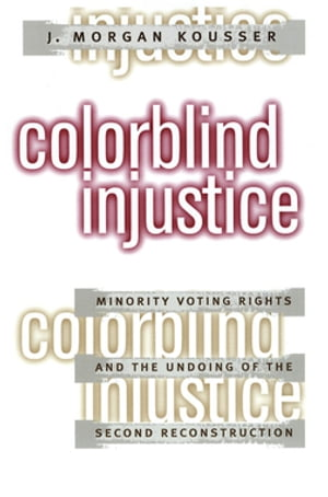 Colorblind Injustice Minority Voting Rights and the Undoing of the Second Reconstruction