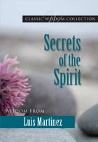 Secrets of the Spirit: Wisdom from Luis Martinez (CWC) by Martinez