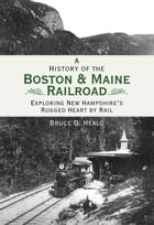 A History of the Boston and Maine Railroad: Exploring New Hampshire's Rugged Heart by Rail by Bruce D. Heald