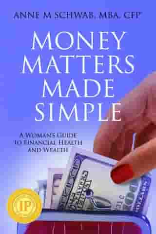 Money Matters Made Simple: A Woman's Guide to Financial Health and Wealth by Anne M. Schwab, MBA, CFP