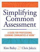 Simplifying Common Assessment: A Guide for Professional Learning Communities at Work™ [how teadchers can develop effective and effi by Kim Bailey