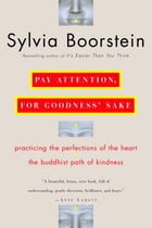 Pay Attention, for Goodness' Sake: Practicing the Perfections of the Heart--The Buddhist Path of Kindness by Sylvia Boorstein, Ph.D.
