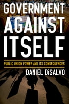 Government against Itself: Public Union Power and Its Consequences by Daniel DiSalvo