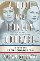 A Cool and Lonely Courage: The Untold Story of Sister Spies in Occupied France by Susan Ottaway