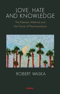 Love, Hate and Knowledge: The Kleinian Method and the Future of Psychoanalysis