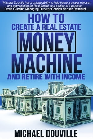 How To Create A Real Estate Money Machine And Retire With Income by Michael Douville