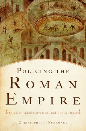 Policing the Roman Empire Soldiers,  Administration,  and Public Order