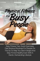Physical Fitness For Busy People: Easy Fitness Tips, Quick Exercises, Fast Workout Routines For People On The Go To Help You Get In Sh by Tina H. Connor