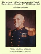 The Influence of Sea Power upon the French Revolution and Empire 1793-1812 (Complete) by Alfred Thayer Mahan
