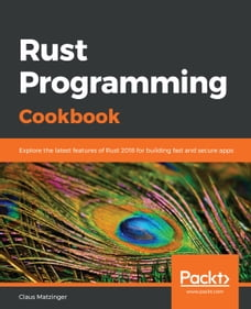 Rust Programming Cookbook: Explore the latest features of Rust 2018 for building fast and secure…