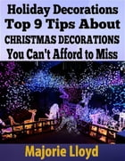Holiday Decorations: Top 9 Tips About Christmas Decorations You Can't Afford to Miss by Majorie Lloyd