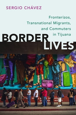 Book Border Lives: Fronterizos, Transnational Migrants, and Commuters in Tijuana by Sergio Chávez