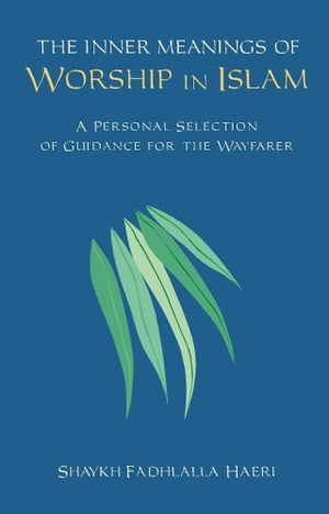 The Inner Meanings of Worship in Islam A Personal Selection of Guidance for the Wayfarer