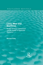 Laws, Men and Machines: Modern American Government and the Appeal of Newtonian Mechanics
