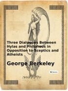 Three Dialogues Between Hylas and Philonous in Opposition to Sceptics and Atheists by George Berkeley