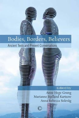 Book Bodies, Borders, Believers: Ancient Texts and Present Conversations by Grung, Anne Hege