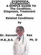 Dyspepsia (Indigestion), A Simple Guide To The Condition, Diagnosis, Treatment And Related Conditions by Kenneth Kee