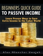 Beginners Quick Guide to Passive Income: Learn Proven Ways to Earn Extra Income in the Cyber World by Alex Nkenchor Uwajeh