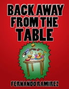 BACK AWAY FROM THE TABLE: A short and simple guide to losing weight the RIGHT way by FERNANDO RAMIREZ