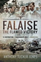 Falaise: The Flawed Victory: The Flawed Victory - The Destruction of Panzergruppe West, August 1944 by Tucker-Jones, Anthony