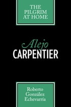 Alejo Carpentier: The Pilgrim at Home by Roberto González Echevarría