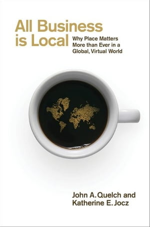 All Business is Local Why Place Matters More than Ever in a Global,  Virtual World