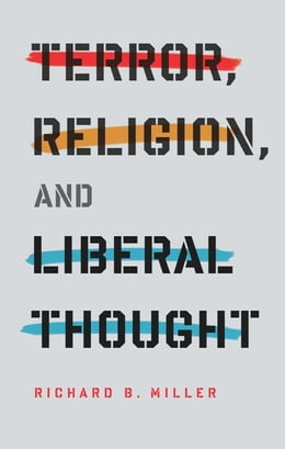 Book Terror, Religion, and Liberal Thought by Richard B. Miller