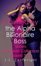 Claimed by the Alpha Billionaire Boss Series Complete Collection Boxed Set by J.J. Cartwright