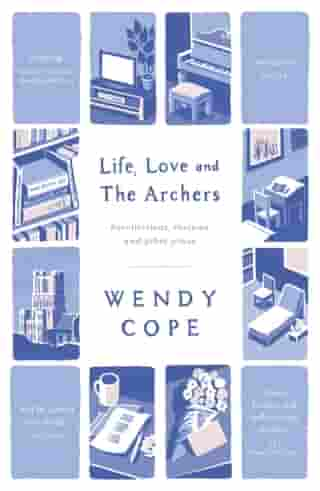 Life, Love and The Archers: recollections, reviews and other prose by Wendy Cope