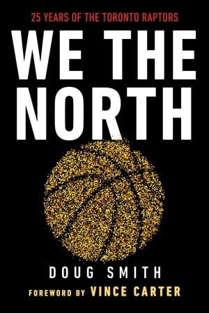 We the North: 25 Years of the Toronto Raptors by Doug Smith