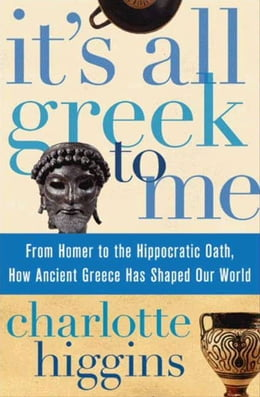 Book It's All Greek To Me: From Homer to the Hippocratic Oath, How Ancient Greece Has Shaped Our World by Charlotte Higgins
